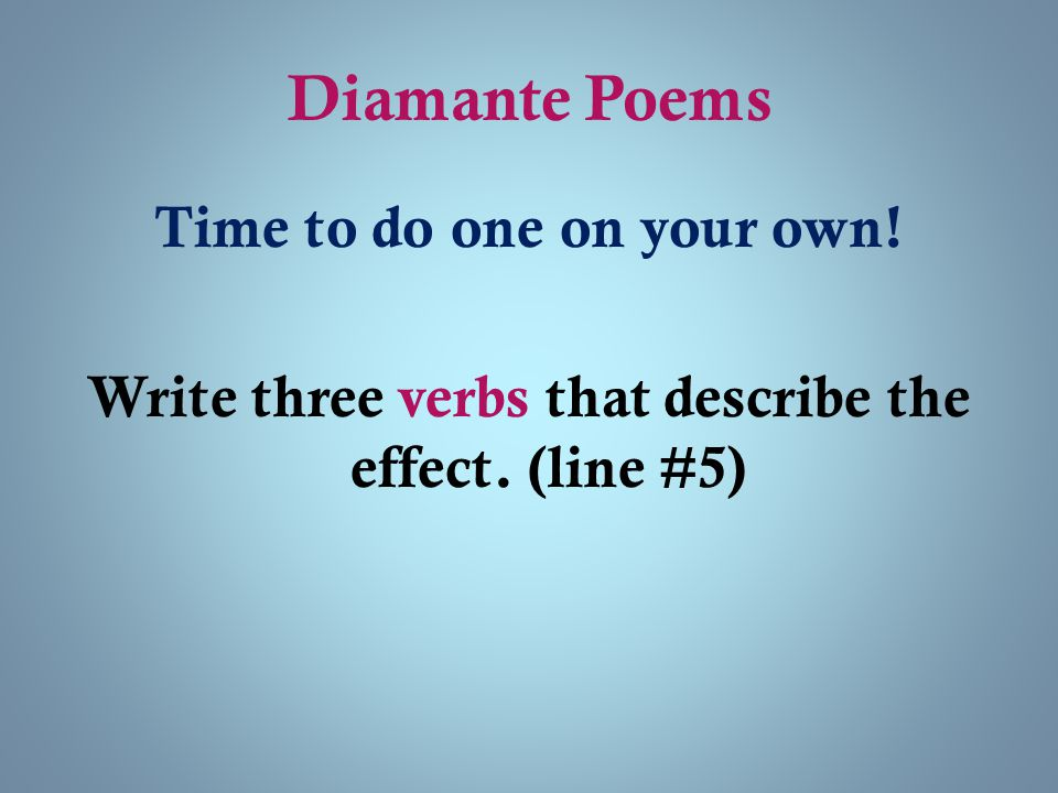 Diamante Poems Time to do one on your own! Write three verbs that describe the effect. (line #5)