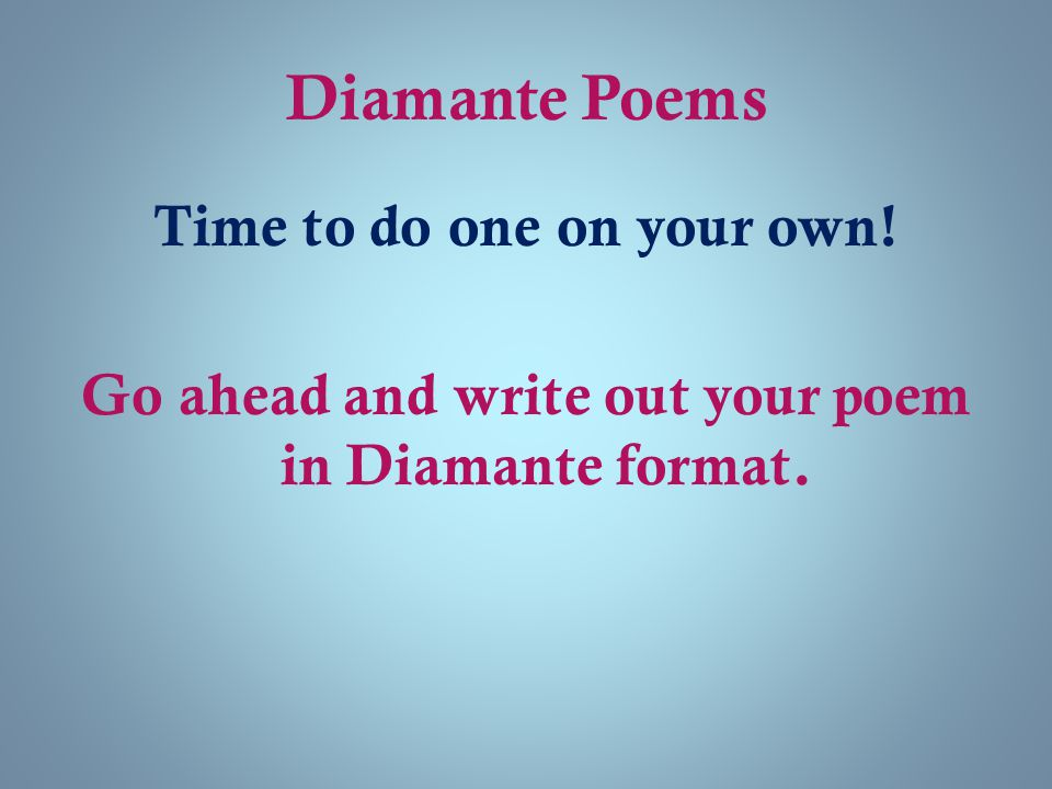 Diamante Poems Time to do one on your own! Go ahead and write out your poem in Diamante format.