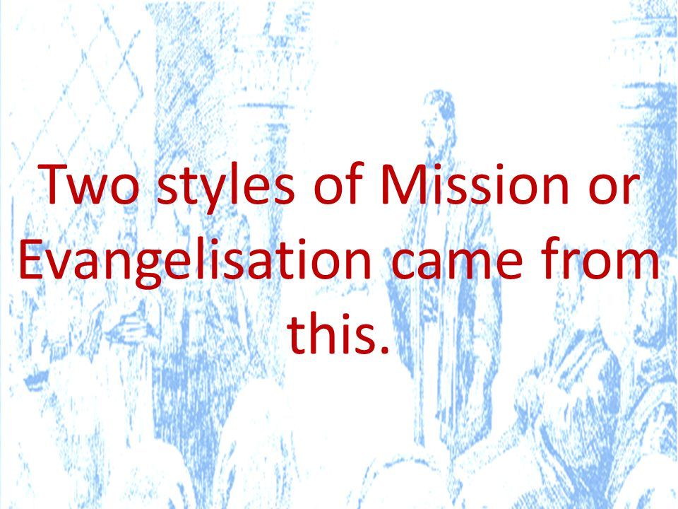 Two styles of Mission or Evangelisation came from this.