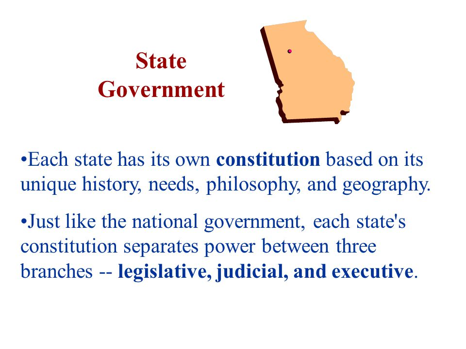 State Government Each state has its own constitution based on its unique history, needs, philosophy, and geography.