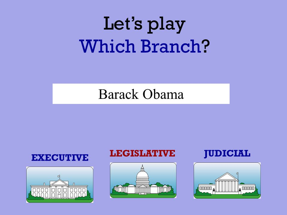 Let's play Which Branch Barack Obama LEGISLATIVE JUDICIAL EXECUTIVE