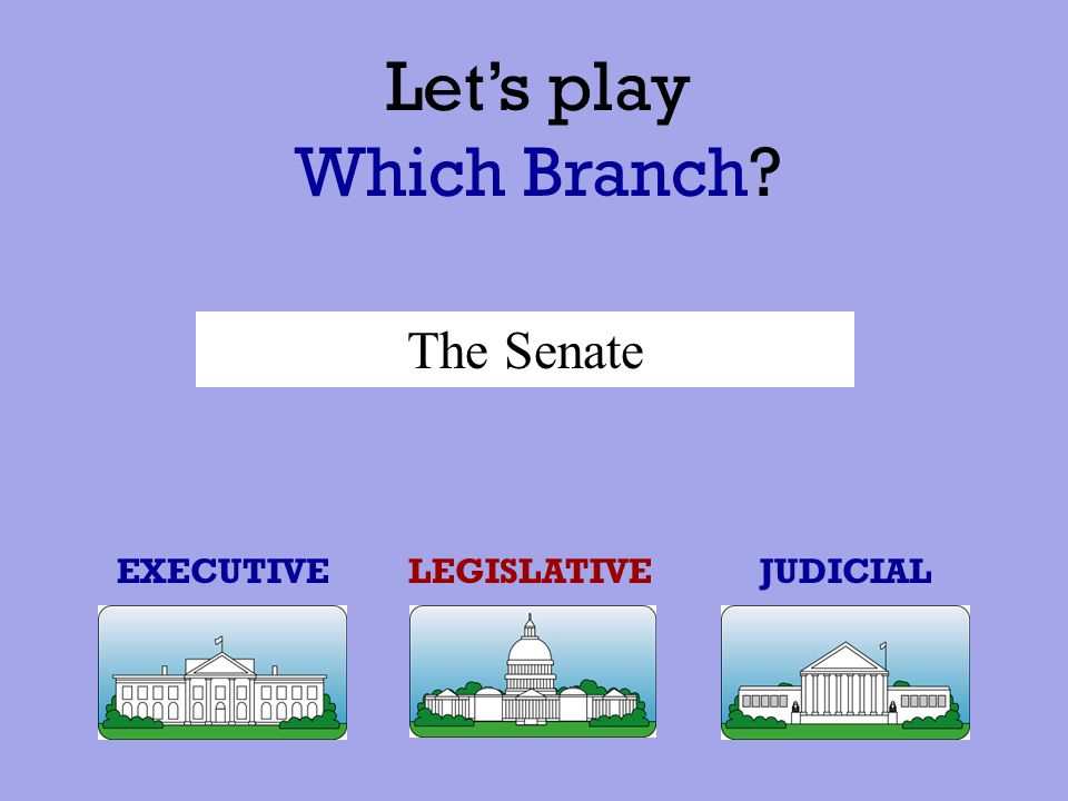 Let's play Which Branch The Senate EXECUTIVE LEGISLATIVE JUDICIAL