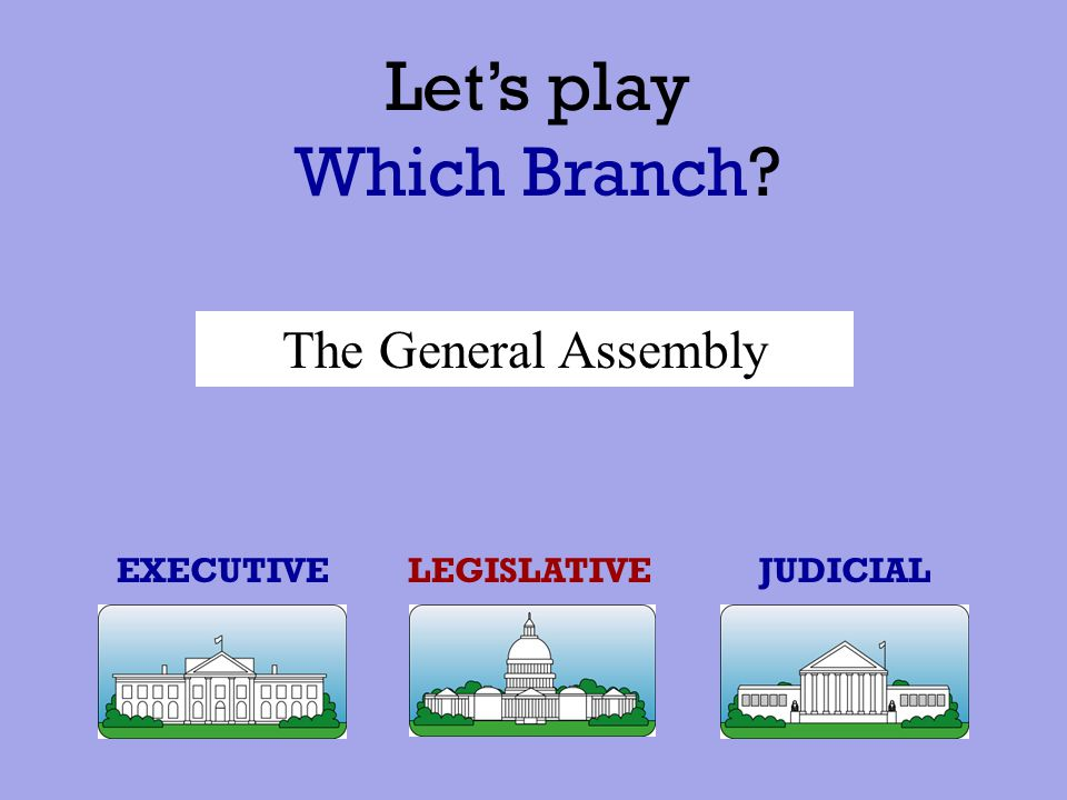 Let's play Which Branch The General Assembly EXECUTIVE LEGISLATIVE