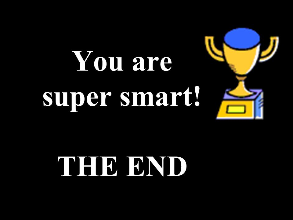 You are super smart! THE END