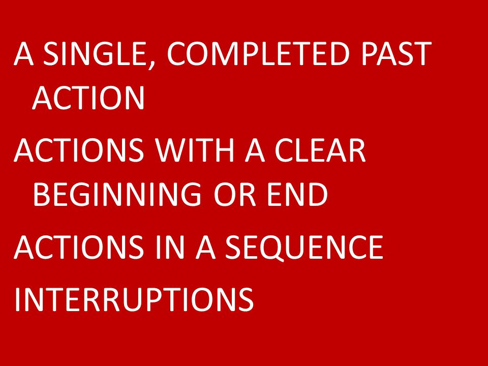 A SINGLE, COMPLETED PAST ACTION ACTIONS WITH A CLEAR BEGINNING OR END ACTIONS IN A SEQUENCE INTERRUPTIONS