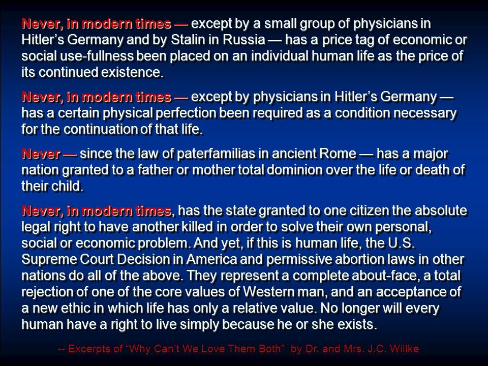 Never, in modern times — except by a small group of physicians in Hitler's Germany and by Stalin in Russia — has a price tag of economic or social use-fullness been placed on an individual human life as the price of its continued existence.