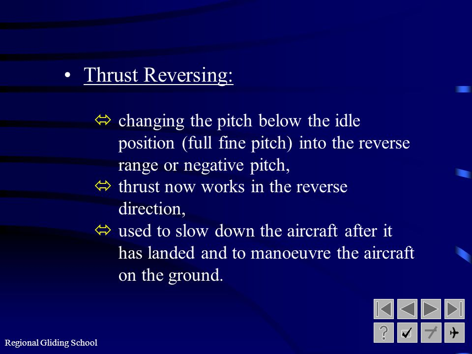 Thrust Reversing: changing the pitch below the idle position (full fine pitch) into the reverse range or negative pitch,