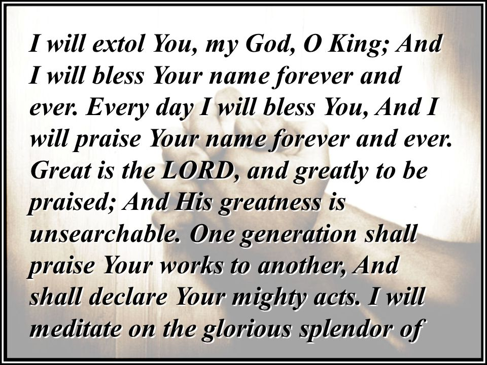 I will extol You, my God, O King; And I will bless Your name forever and ever.