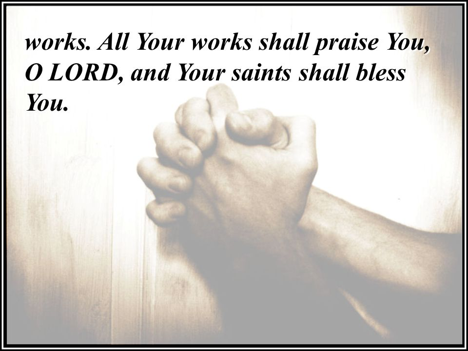 works. All Your works shall praise You, O LORD, and Your saints shall bless You.