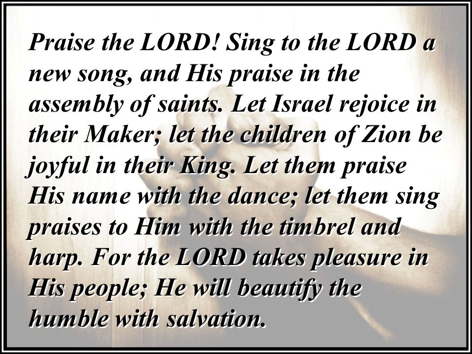 Praise the LORD. Sing to the LORD a new song, and His praise in the assembly of saints.