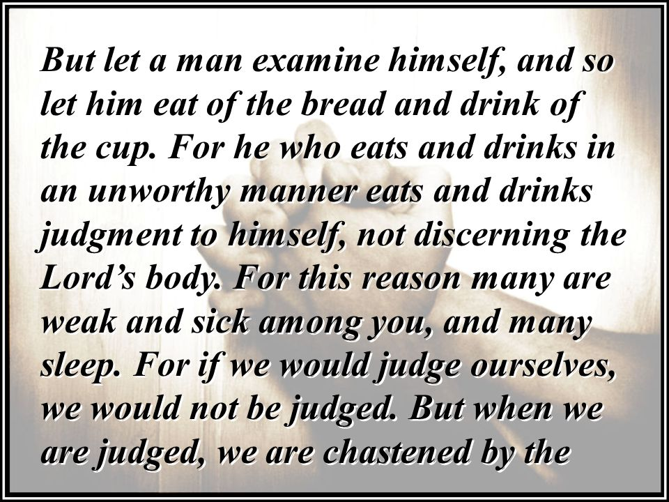 But let a man examine himself, and so let him eat of the bread and drink of the cup.