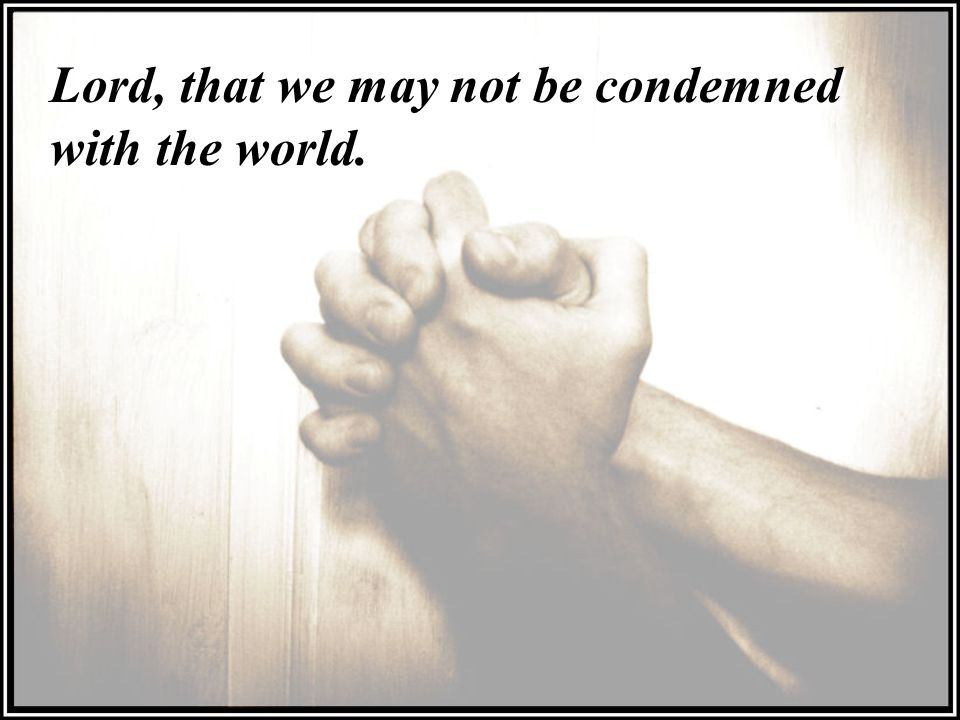 Lord, that we may not be condemned with the world.