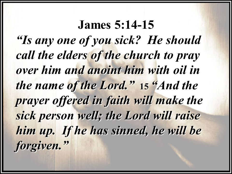 James 5:14-15 Is any one of you sick He should call the elders of the church to pray over him and anoint him with oil in the name of the Lord.