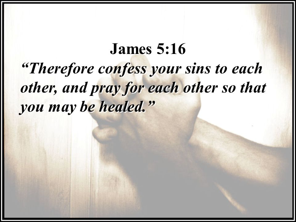 James 5:16 Therefore confess your sins to each other, and pray for each other so that you may be healed.