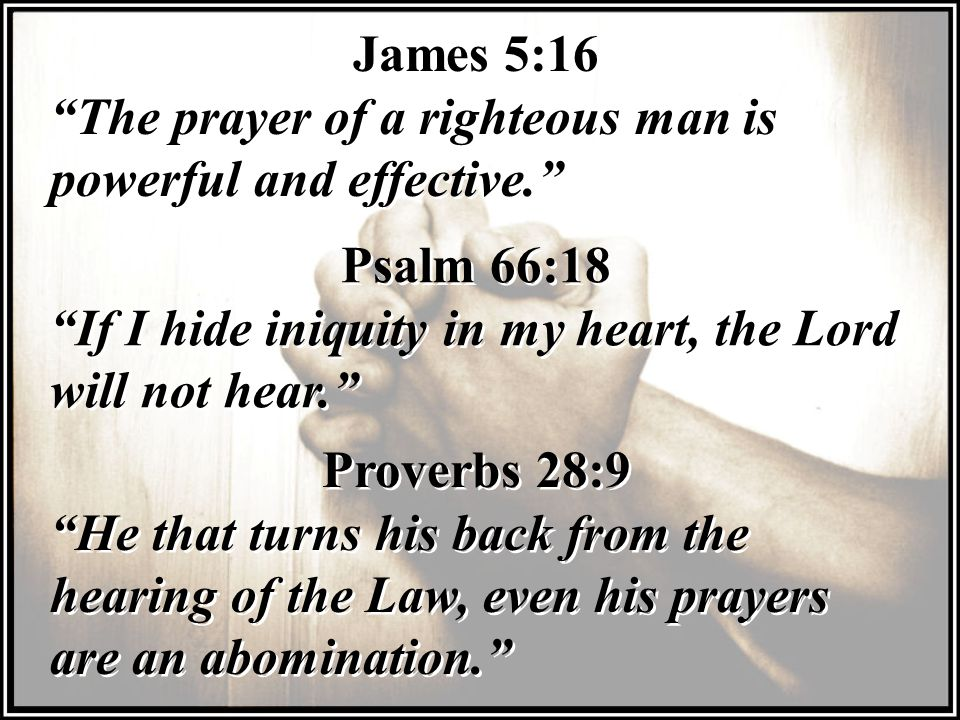 James 5:16 The prayer of a righteous man is powerful and effective. Psalm 66:18. If I hide iniquity in my heart, the Lord will not hear.