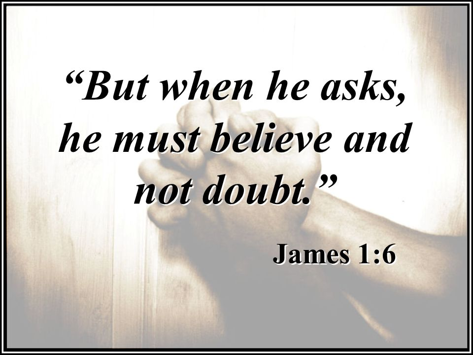 But when he asks, he must believe and not doubt.