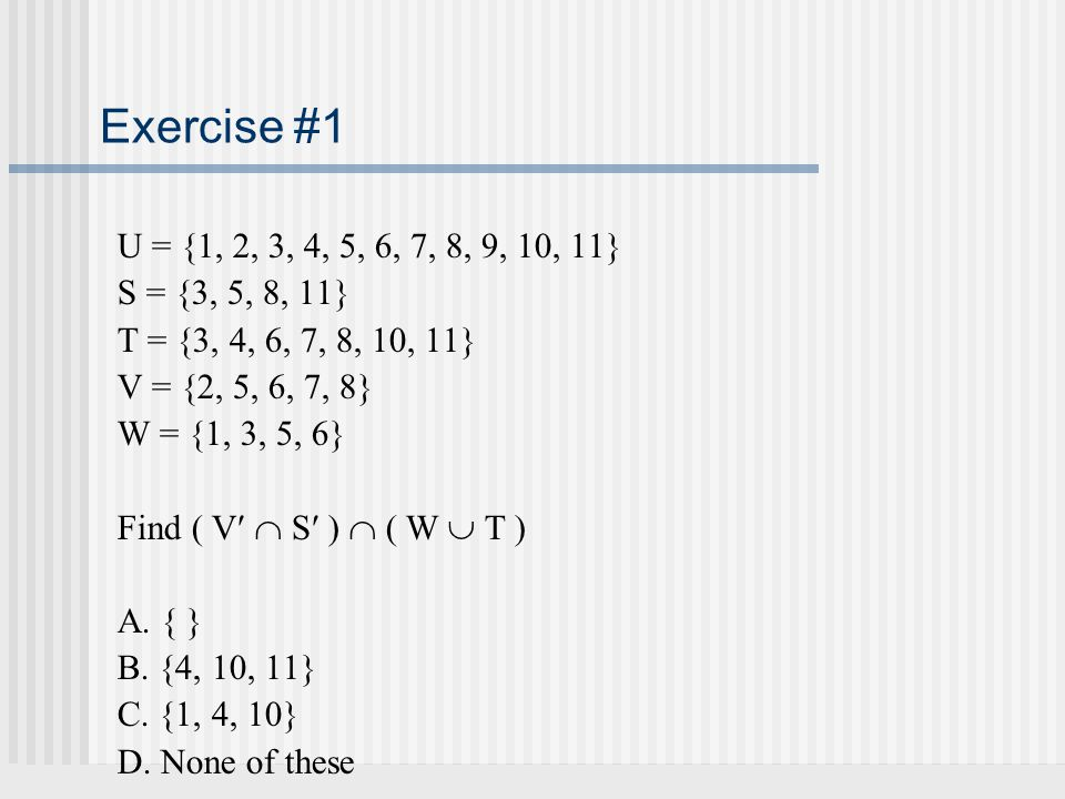 Exercise #1 U = {1, 2, 3, 4, 5, 6, 7, 8, 9, 10, 11} S = {3, 5, 8, 11} T = {3, 4, 6, 7, 8, 10, 11}