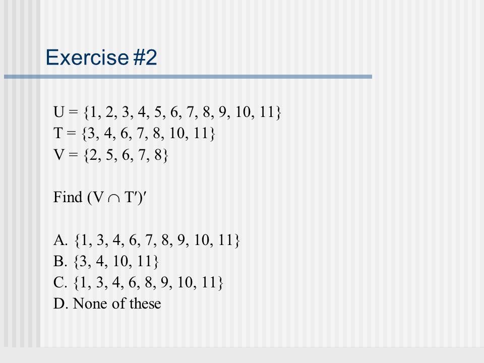 Exercise #2 U = {1, 2, 3, 4, 5, 6, 7, 8, 9, 10, 11} T = {3, 4, 6, 7, 8, 10, 11} V = {2, 5, 6, 7, 8}