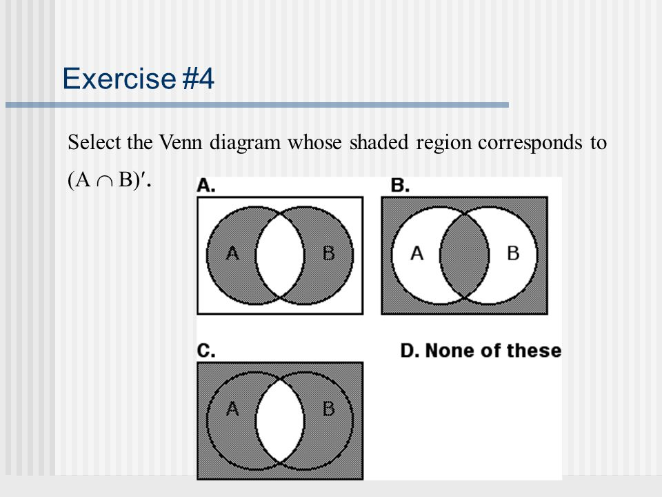 Exercise #4 Select the Venn diagram whose shaded region corresponds to