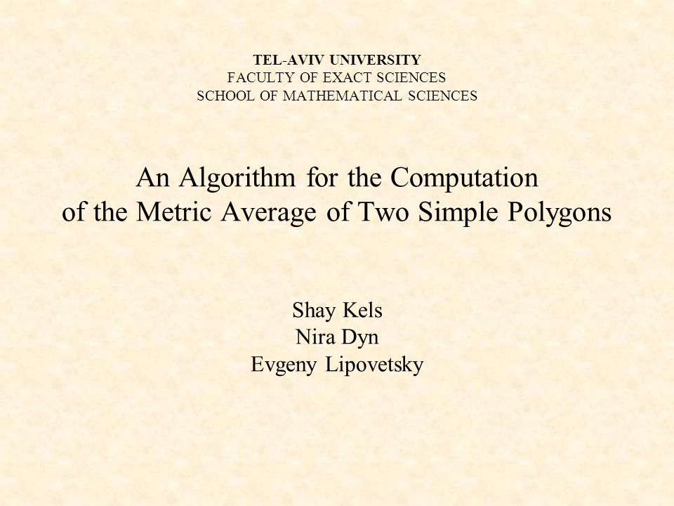 TEL-AVIV UNIVERSITY FACULTY OF EXACT SCIENCES SCHOOL OF MATHEMATICAL SCIENCES An Algorithm for the Computation of the Metric Average of Two Simple Polygons Shay Kels Nira Dyn Evgeny Lipovetsky