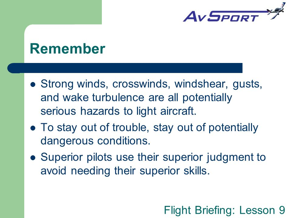 Remember Strong winds, crosswinds, windshear, gusts, and wake turbulence are all potentially serious hazards to light aircraft.