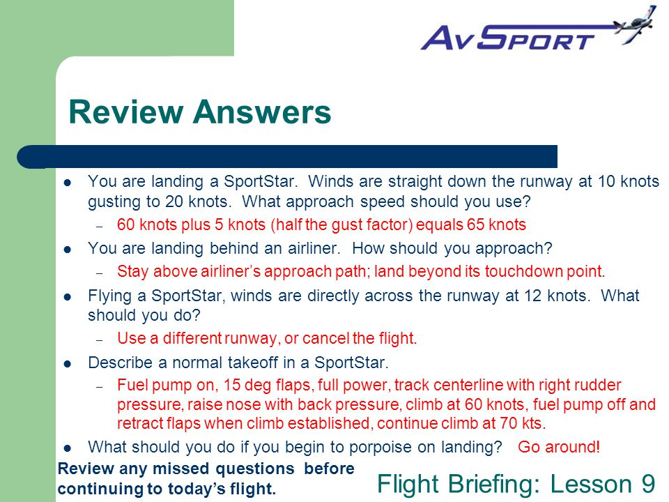 Review Answers You are landing a SportStar. Winds are straight down the runway at 10 knots gusting to 20 knots. What approach speed should you use