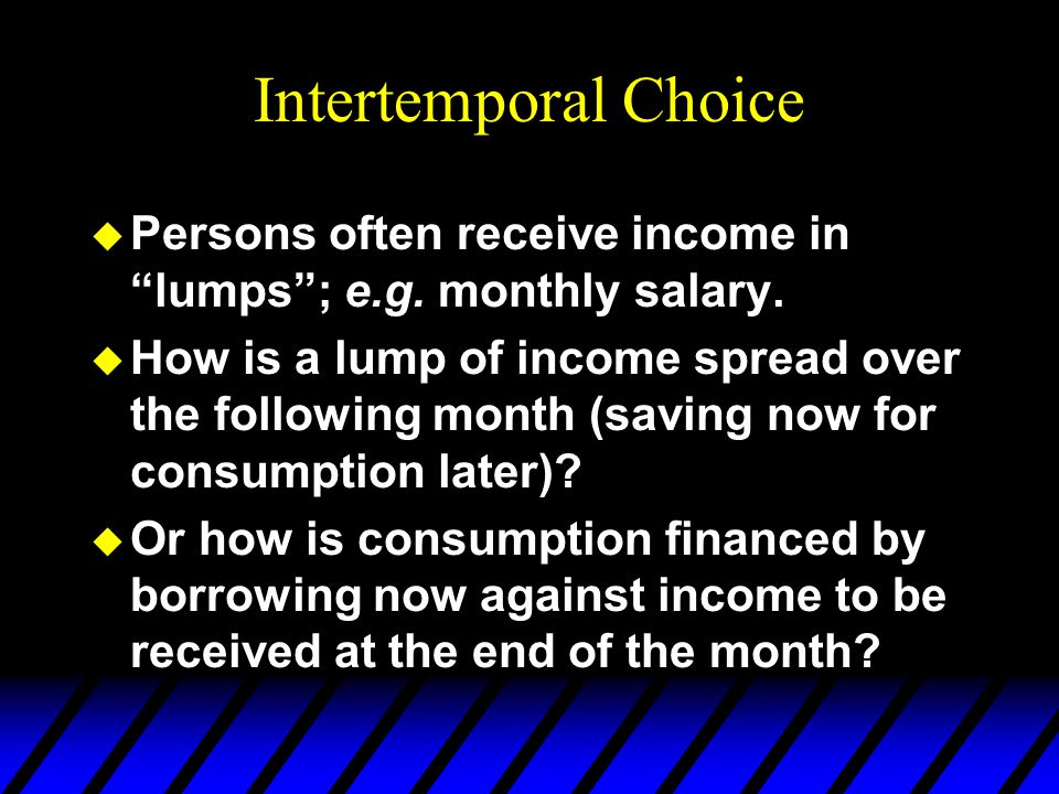 Intertemporal Choice Persons often receive income in lumps ; e.g. monthly salary.