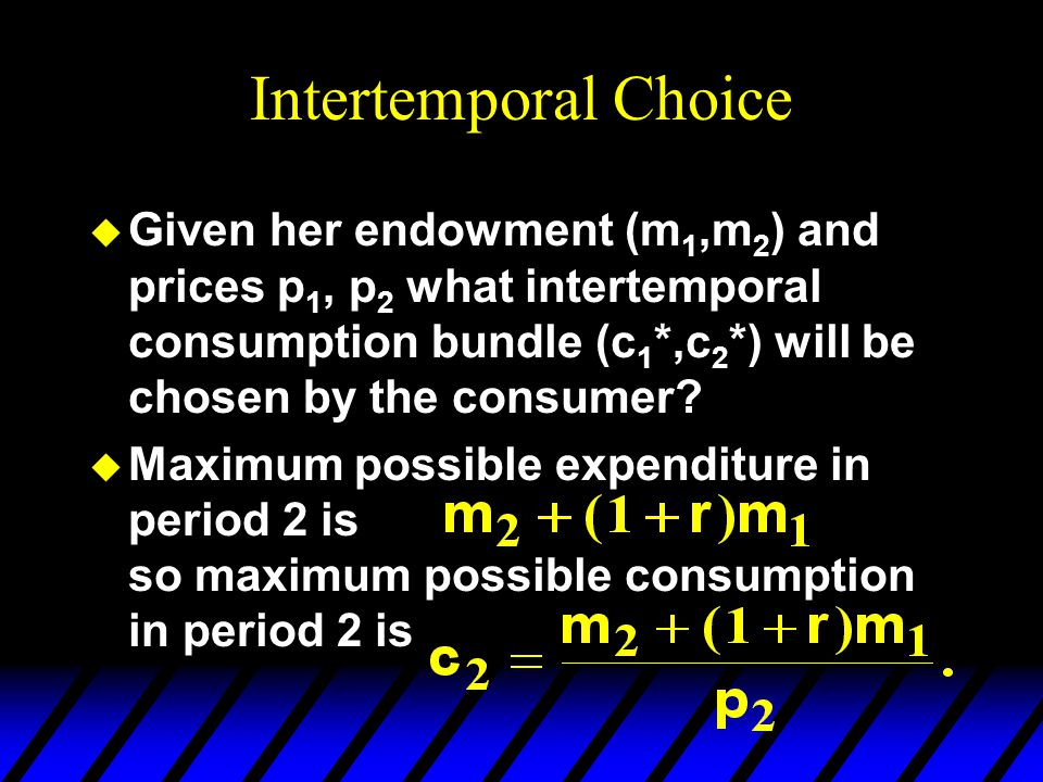 Intertemporal Choice Given her endowment (m1,m2) and prices p1, p2 what intertemporal consumption bundle (c1*,c2*) will be chosen by the consumer