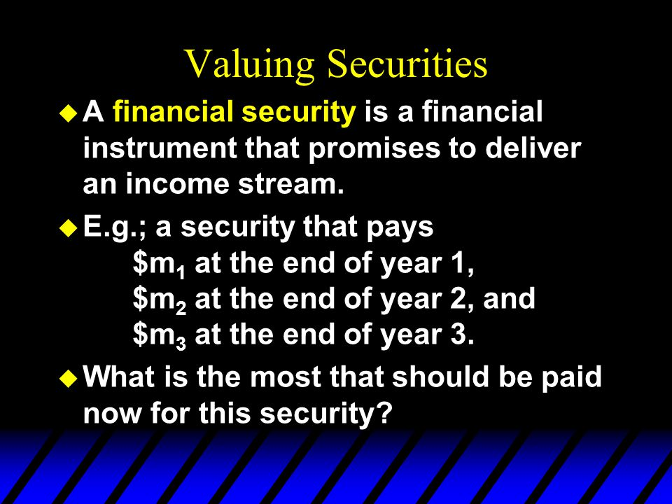 Valuing Securities A financial security is a financial instrument that promises to deliver an income stream.