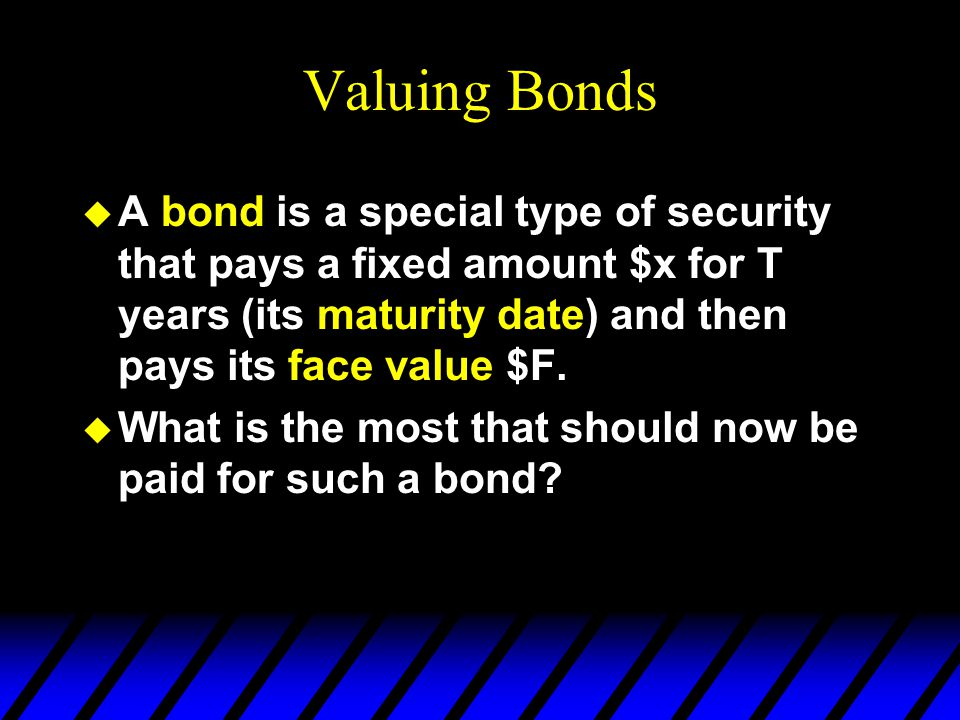 Valuing Bonds A bond is a special type of security that pays a fixed amount $x for T years (its maturity date) and then pays its face value $F.