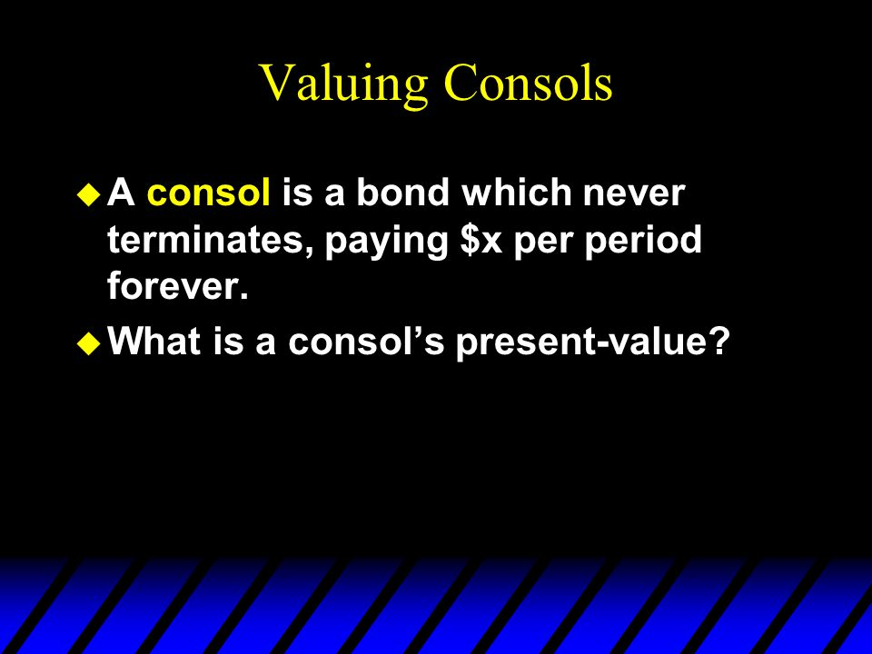 Valuing Consols A consol is a bond which never terminates, paying $x per period forever.