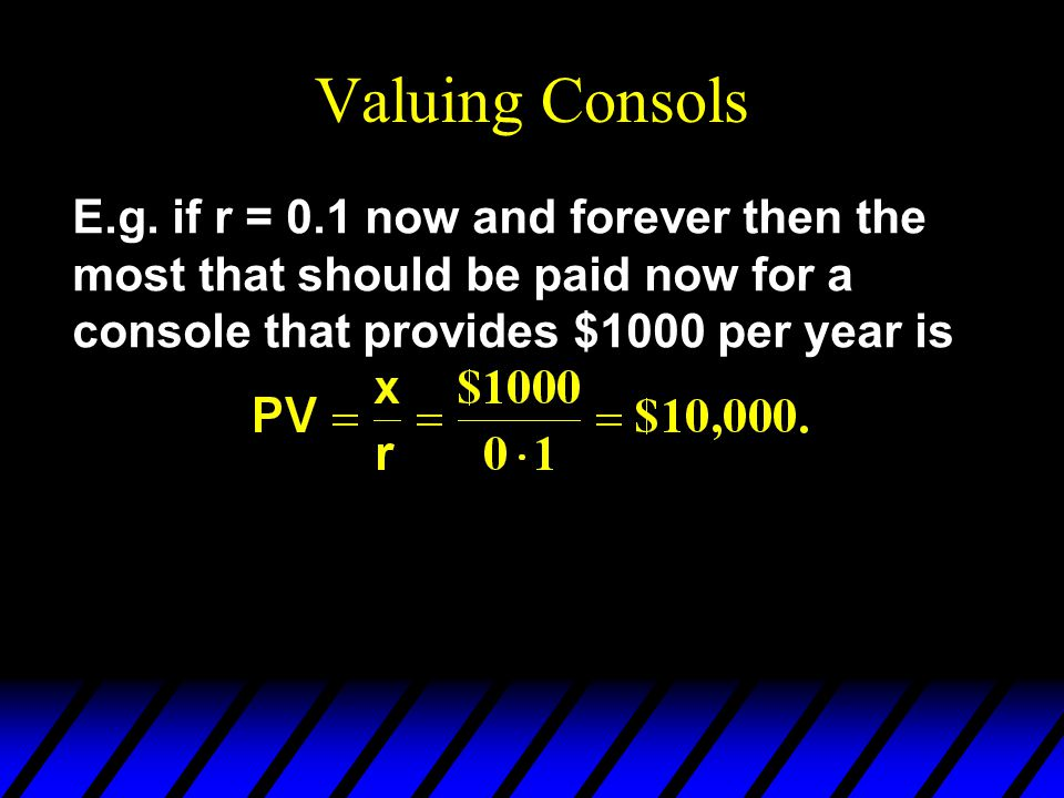 Valuing Consols E.g. if r = 0.1 now and forever then the