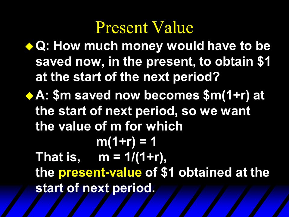 Present Value Q: How much money would have to be saved now, in the present, to obtain $1 at the start of the next period