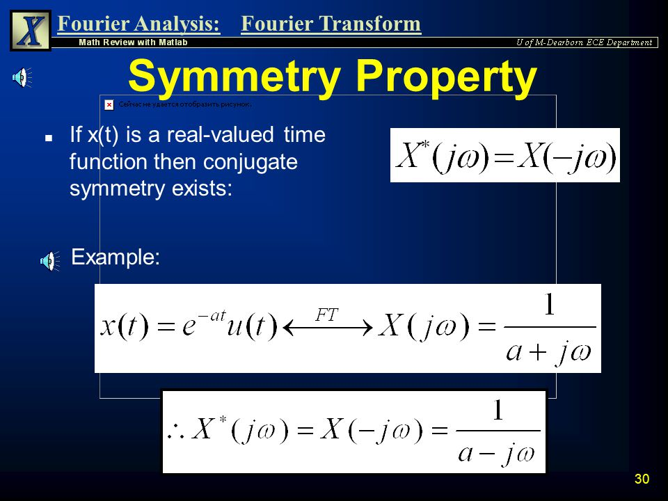 Symmetry Property If x(t) is a real-valued time function then conjugate symmetry exists: Example:
