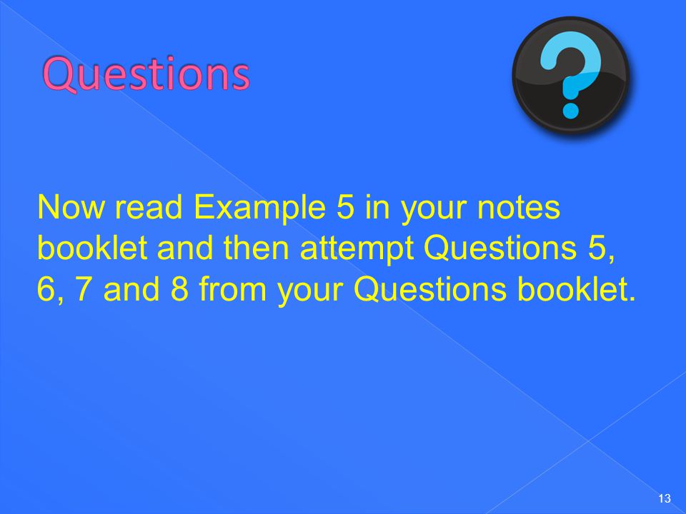 Questions Now read Example 5 in your notes booklet and then attempt Questions 5, 6, 7 and 8 from your Questions booklet.