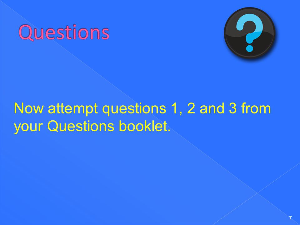 Questions Now attempt questions 1, 2 and 3 from your Questions booklet.