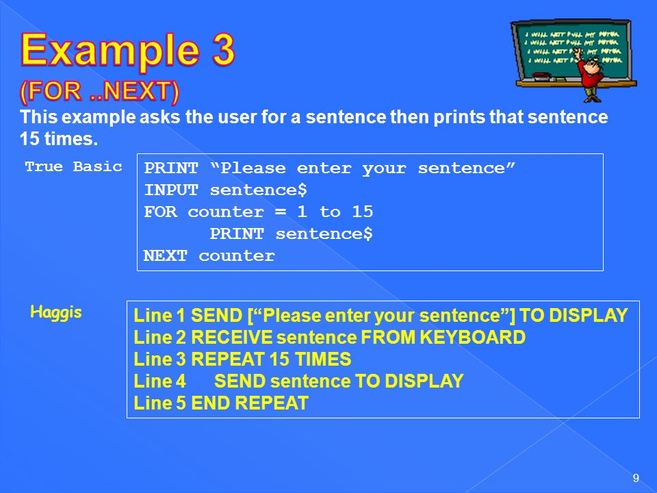 Example 3 (FOR ..NEXT) This example asks the user for a sentence then prints that sentence 15 times.