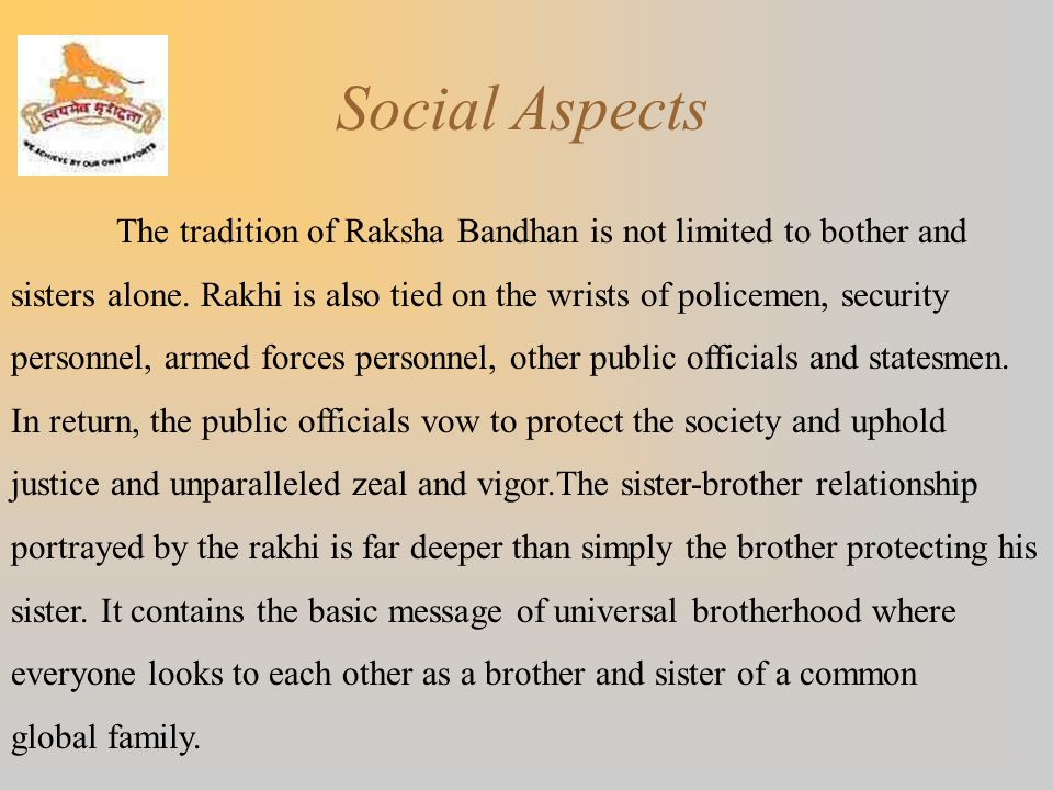 Social Aspects The tradition of Raksha Bandhan is not limited to bother and. sisters alone. Rakhi is also tied on the wrists of policemen, security.
