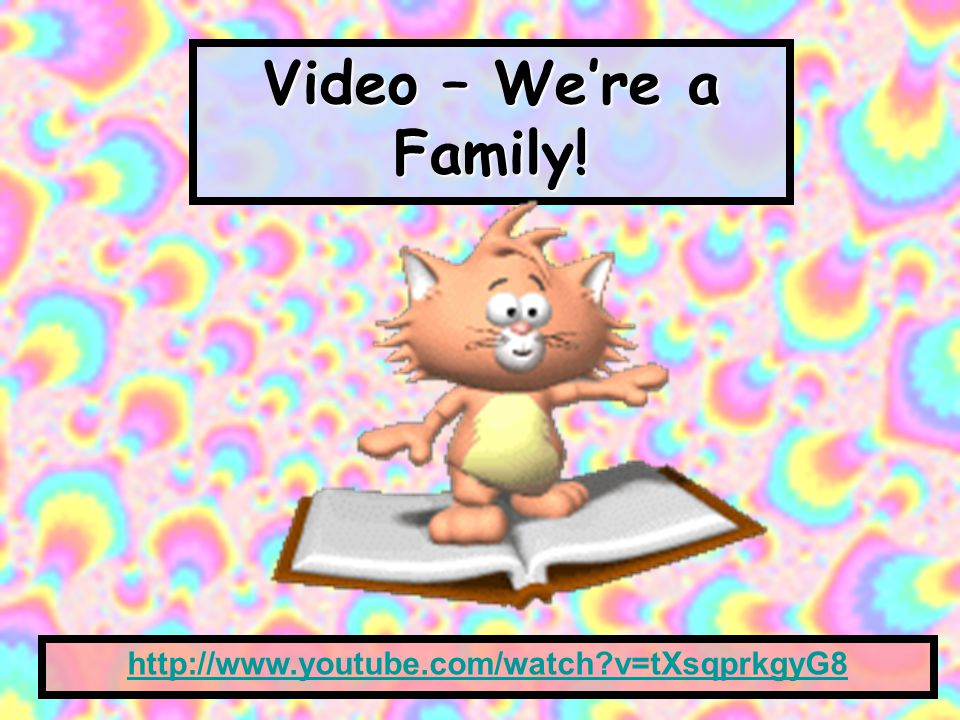 Video – We're a Family! http://www.youtube.com/watch v=tXsqprkgyG8