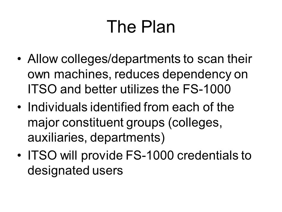The Plan Allow colleges/departments to scan their own machines, reduces dependency on ITSO and better utilizes the FS-1000.