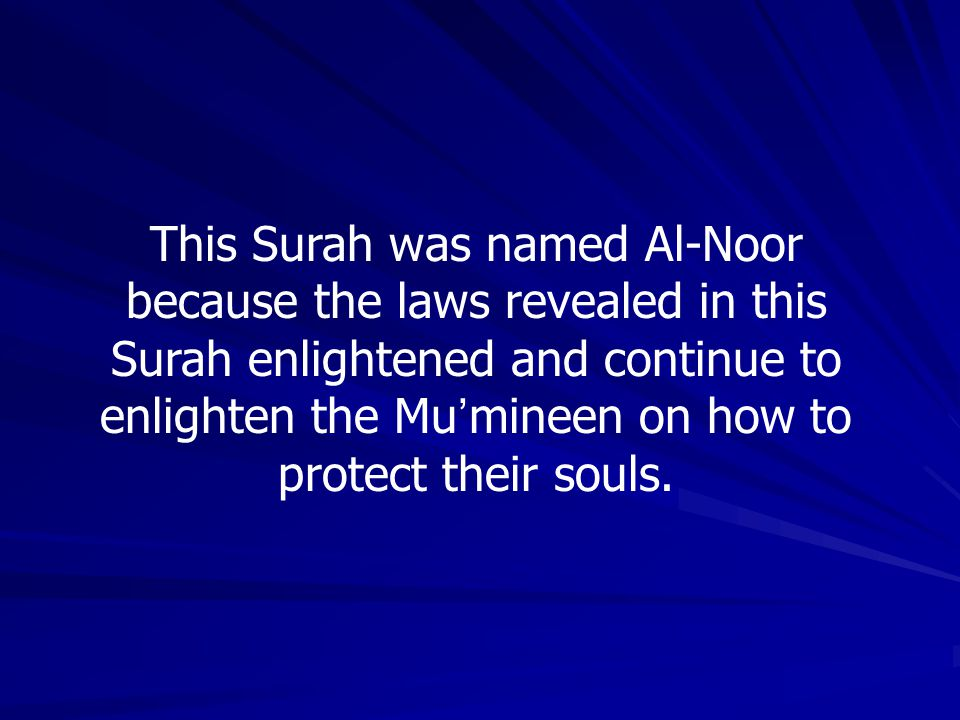 This Surah was named Al-Noor because the laws revealed in this Surah enlightened and continue to enlighten the Mu'mineen on how to protect their souls.