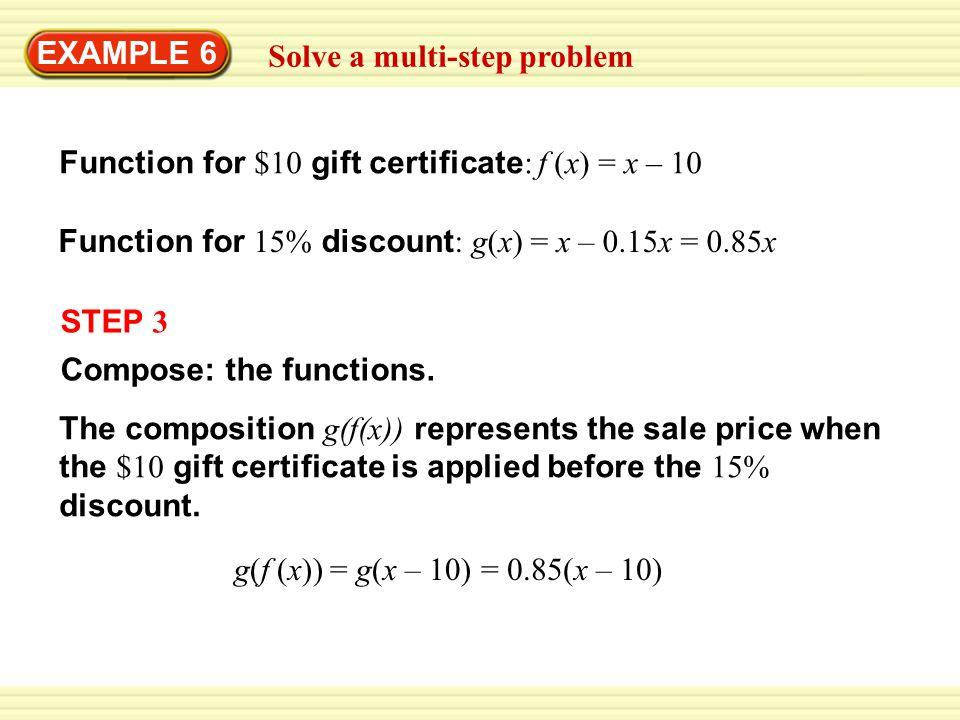EXAMPLE 6 Solve a multi-step problem. Function for $10 gift certificate: f (x) = x – 10. Function for 15% discount: g(x) = x – 0.15x = 0.85x.