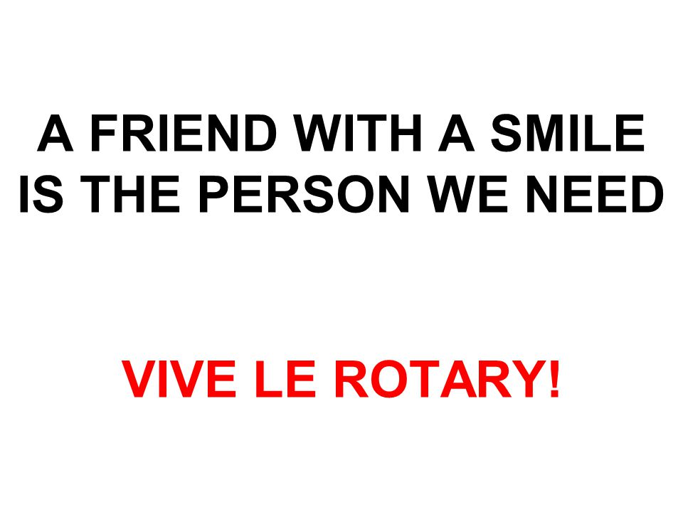 A FRIEND WITH A SMILE IS THE PERSON WE NEED VIVE LE ROTARY!