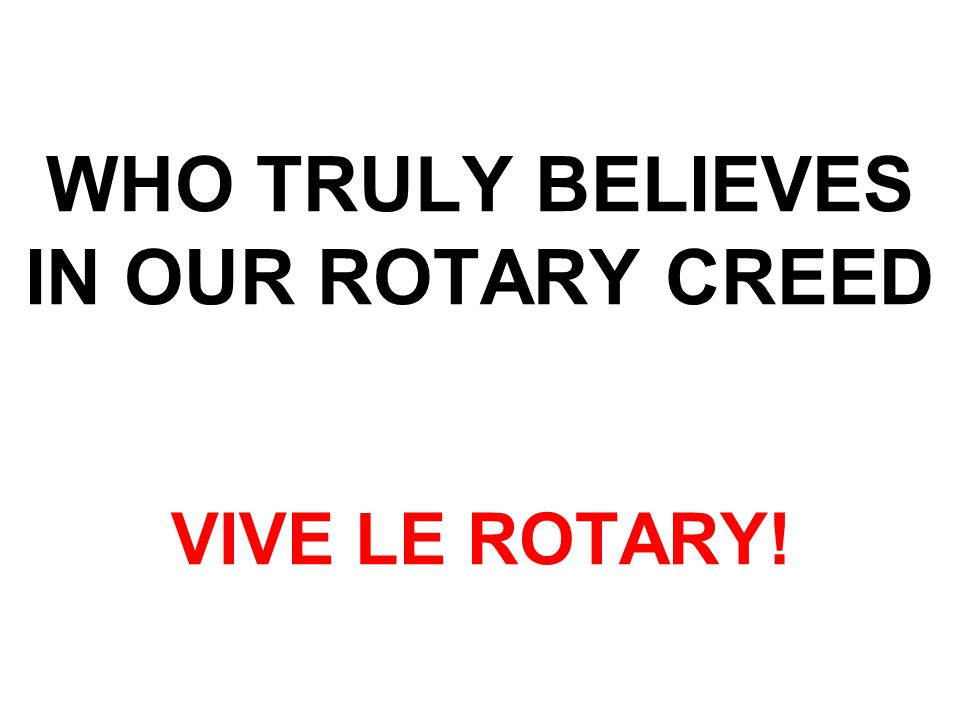 WHO TRULY BELIEVES IN OUR ROTARY CREED VIVE LE ROTARY!