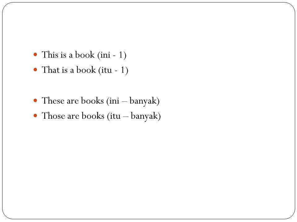 This is a book (ini - 1) That is a book (itu - 1) These are books (ini – banyak) Those are books (itu – banyak)