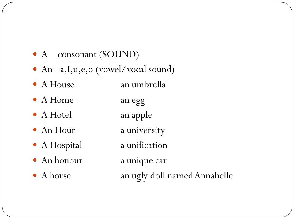 A – consonant (SOUND) An –a,I,u,e,o (vowel/vocal sound) A House an umbrella. A Home an egg. A Hotel an apple.