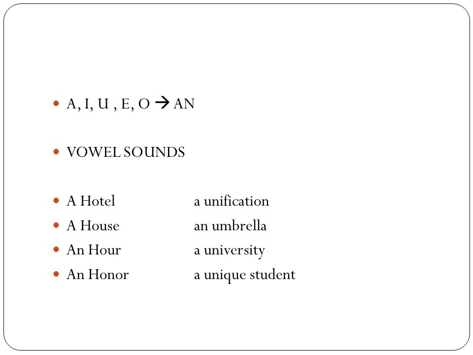 A, I, U , E, O  AN VOWEL SOUNDS. A Hotel a unification. A House an umbrella. An Hour a university.