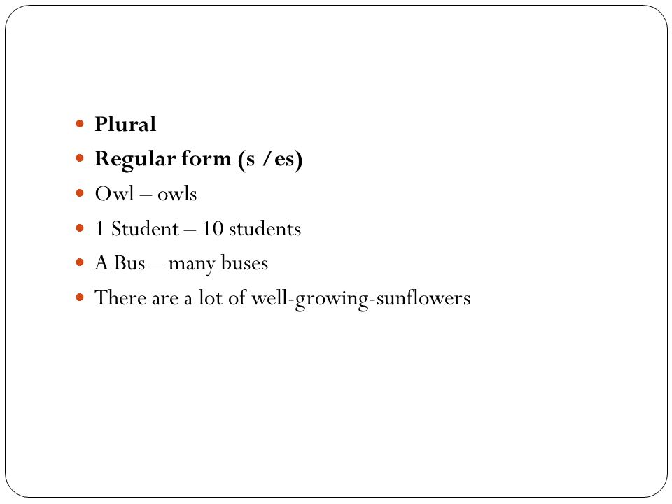 Plural Regular form (s /es) Owl – owls. 1 Student – 10 students.