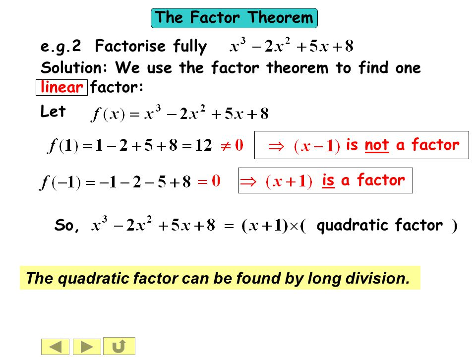 e.g.2 Factorise fully Solution: We use the factor theorem to find one linear factor: Let. is not a factor.