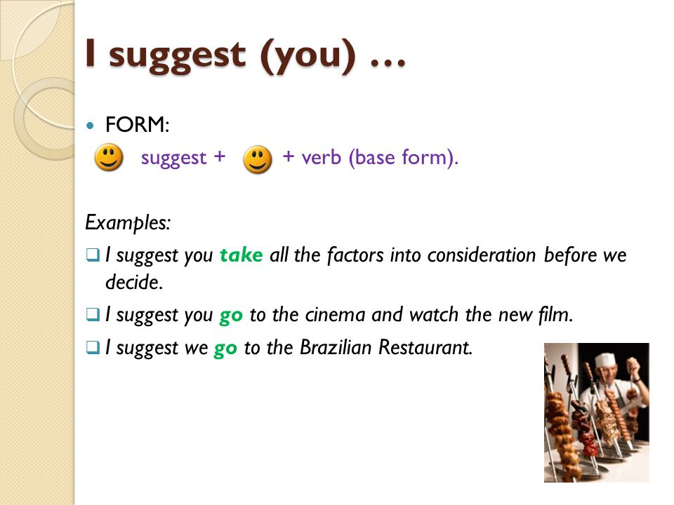 I suggest (you) … FORM: + suggest + + verb (base form). Examples: